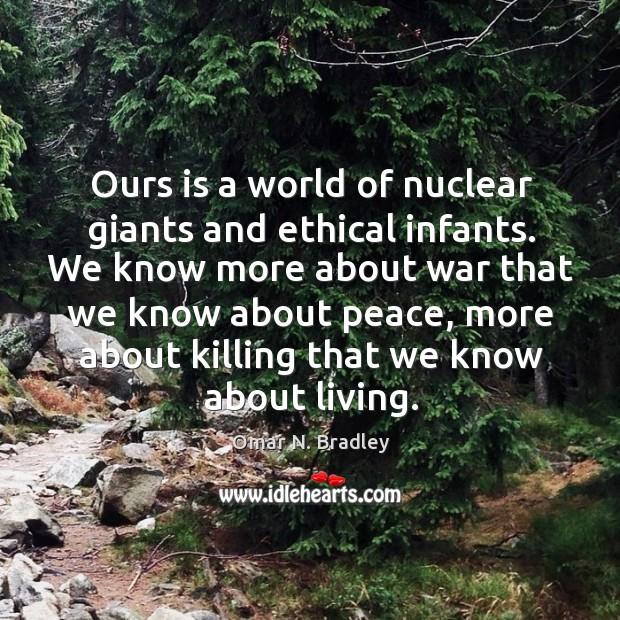 Ours is a world of nuclear giants and ethical infants. We know Image