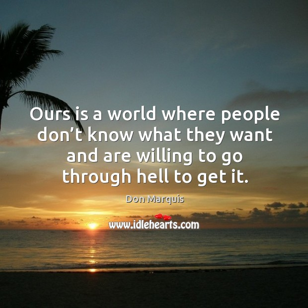 Ours is a world where people don't know what they want and are willing to go through hell to get it. Image