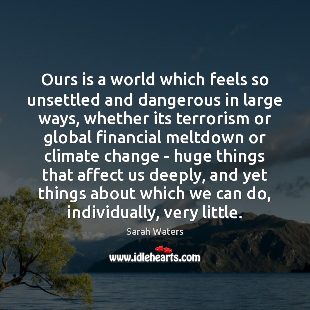 Ours is a world which feels so unsettled and dangerous in large Sarah Waters Picture Quote