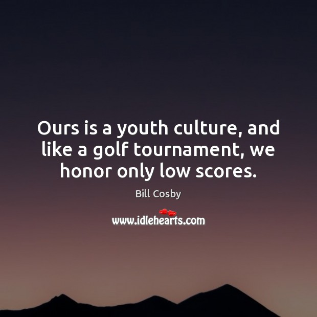 Image, Ours is a youth culture, and like a golf tournament, we honor only low scores.