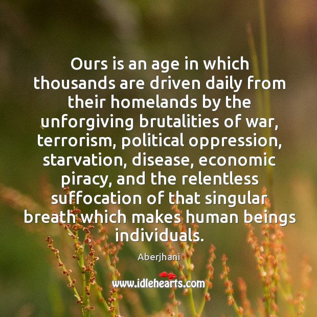 Image, Ours is an age in which thousands are driven daily from their