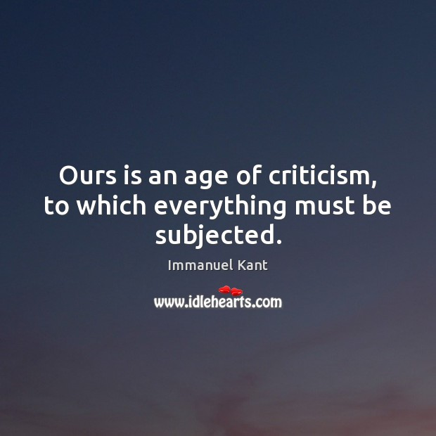 Image, Ours is an age of criticism, to which everything must be subjected.