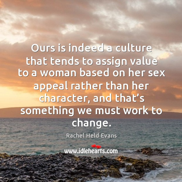 Ours is indeed a culture that tends to assign value to a Rachel Held Evans Picture Quote