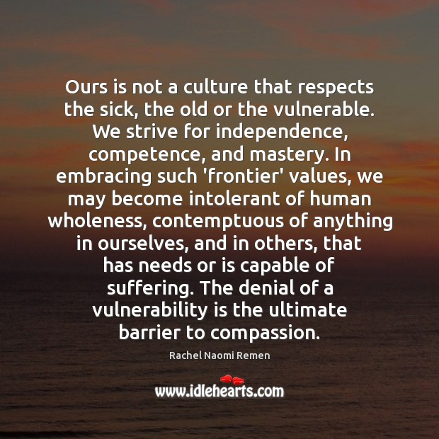 Ours is not a culture that respects the sick, the old or Rachel Naomi Remen Picture Quote