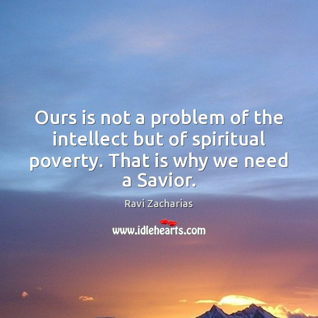 Ours is not a problem of the intellect but of spiritual poverty. Ravi Zacharias Picture Quote