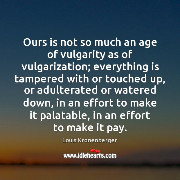 Ours is not so much an age of vulgarity as of vulgarization; Louis Kronenberger Picture Quote