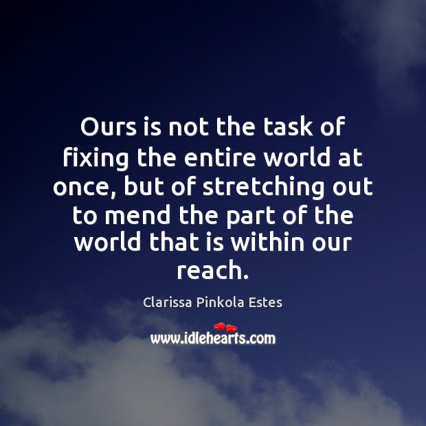 Ours is not the task of fixing the entire world at once, Clarissa Pinkola Estes Picture Quote