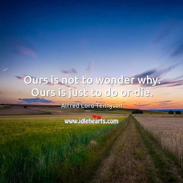 Ours is not to wonder why. Ours is just to do or die. Do or Die Quotes Image
