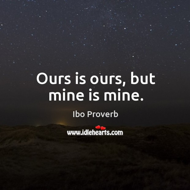 Ours is ours, but mine is mine. Ibo Proverbs Image