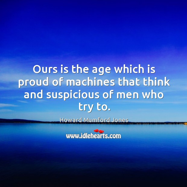Ours is the age which is proud of machines that think and suspicious of men who try to. Howard Mumford Jones Picture Quote