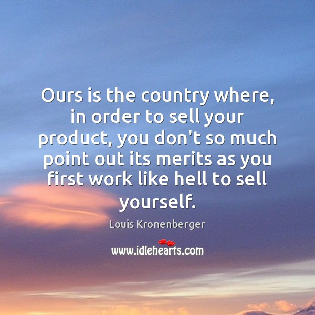 Ours is the country where, in order to sell your product, you Louis Kronenberger Picture Quote