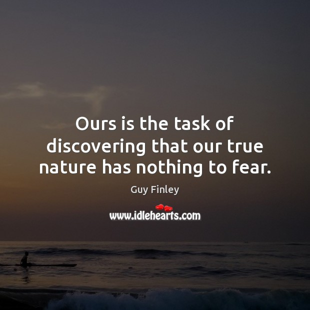 Ours is the task of discovering that our true nature has nothing to fear. Guy Finley Picture Quote