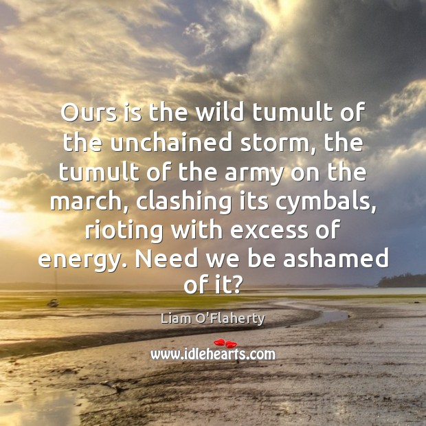 Ours is the wild tumult of the unchained storm, the tumult of Image