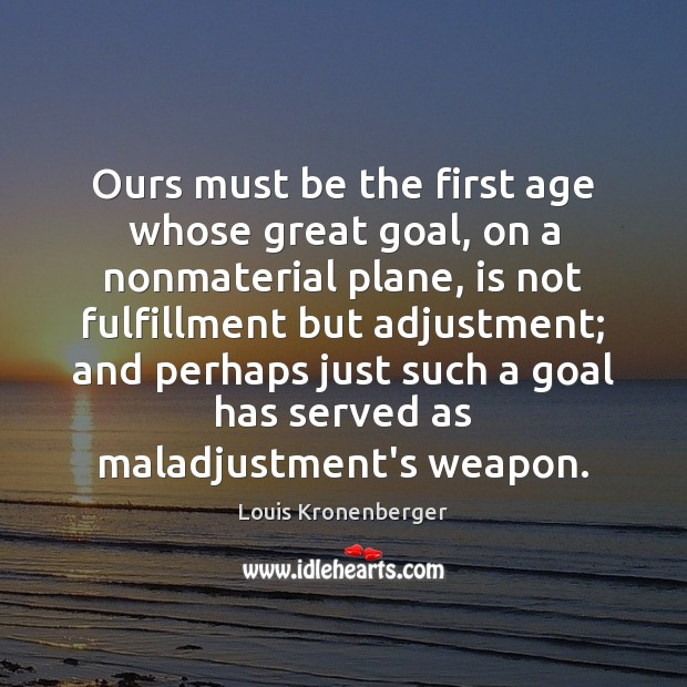 Ours must be the first age whose great goal, on a nonmaterial Louis Kronenberger Picture Quote