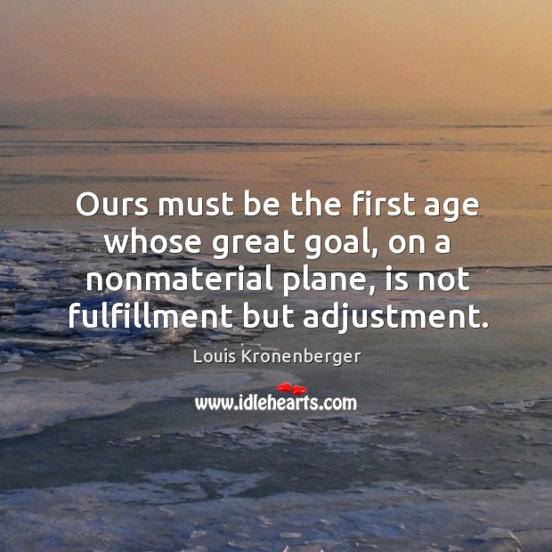 Ours must be the first age whose great goal, on a nonmaterial plane, is not fulfillment but adjustment. Louis Kronenberger Picture Quote