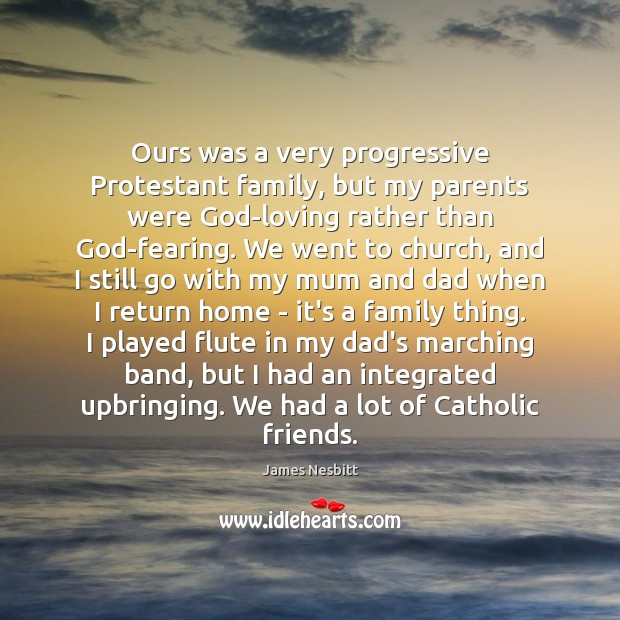 Ours was a very progressive Protestant family, but my parents were God-loving James Nesbitt Picture Quote