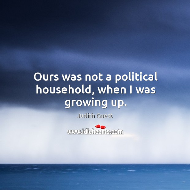 Ours was not a political household, when I was growing up. Image