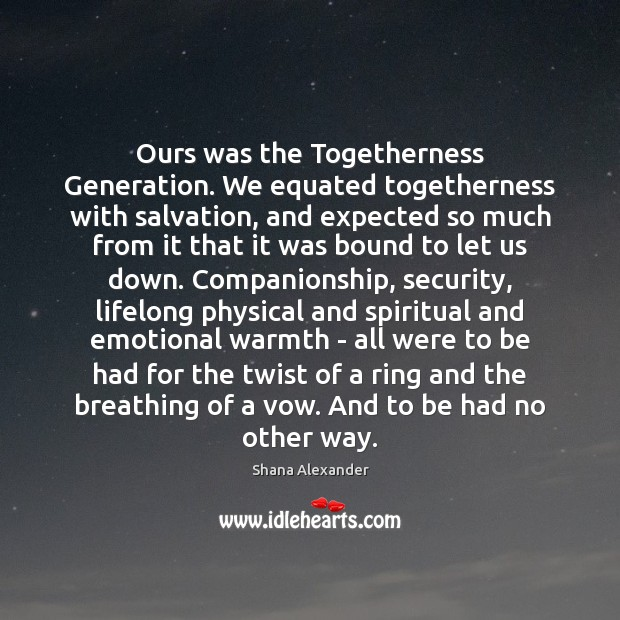 Image, Ours was the Togetherness Generation. We equated togetherness with salvation, and expected