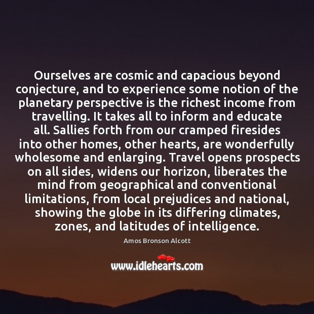 Ourselves are cosmic and capacious beyond conjecture, and to experience some notion Image