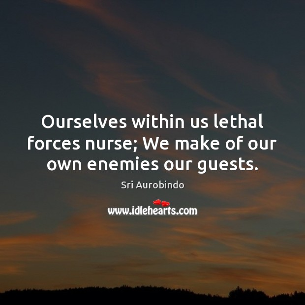 Ourselves within us lethal forces nurse; We make of our own enemies our guests. Image