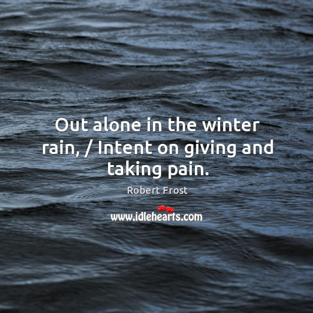 Out alone in the winter rain, / Intent on giving and taking pain. Image