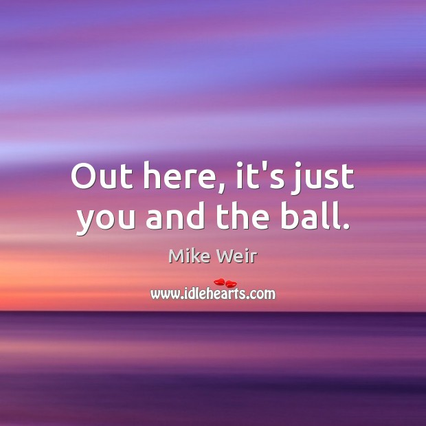 Out here, it's just you and the ball. Mike Weir Picture Quote