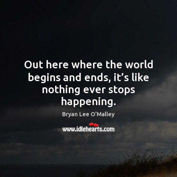 Bryan Lee O'Malley Picture Quote image saying: Out here where the world begins and ends, it's like nothing ever stops happening.