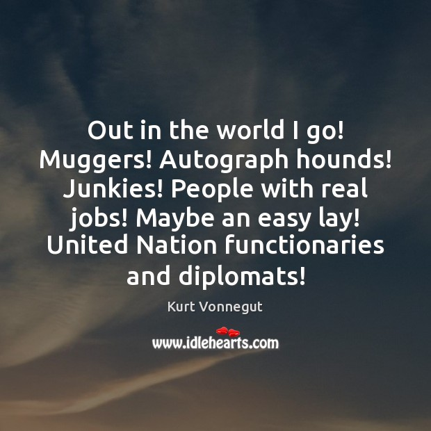 Out in the world I go! Muggers! Autograph hounds! Junkies! People with Image