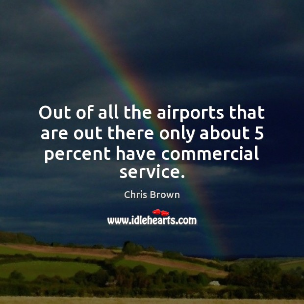 Out of all the airports that are out there only about 5 percent have commercial service. Chris Brown Picture Quote