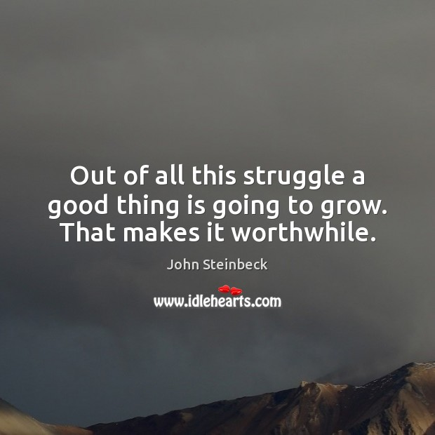 Out of all this struggle a good thing is going to grow. That makes it worthwhile. John Steinbeck Picture Quote