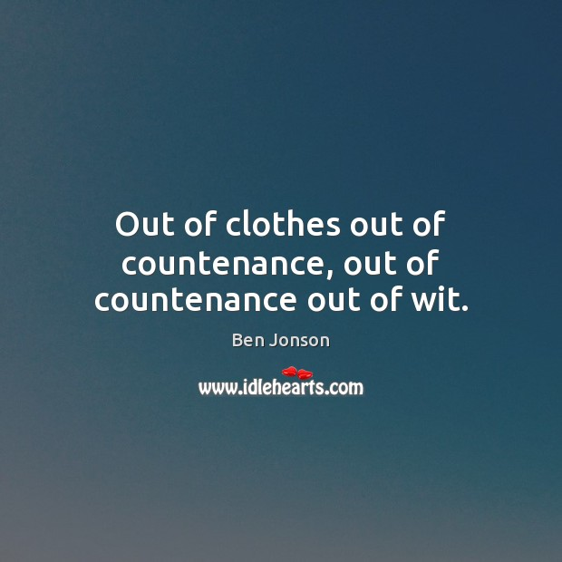 Out of clothes out of countenance, out of countenance out of wit. Image