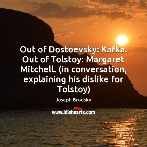 Out of Dostoevsky: Kafka. Out of Tolstoy: Margaret Mitchell. (in conversation, explaining Joseph Brodsky Picture Quote