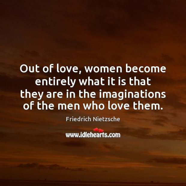 Out of love, women become entirely what it is that they are Image