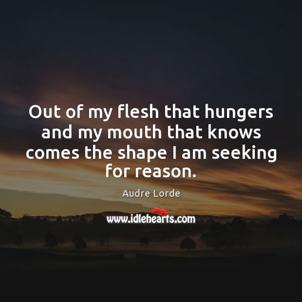Out of my flesh that hungers and my mouth that knows comes Audre Lorde Picture Quote