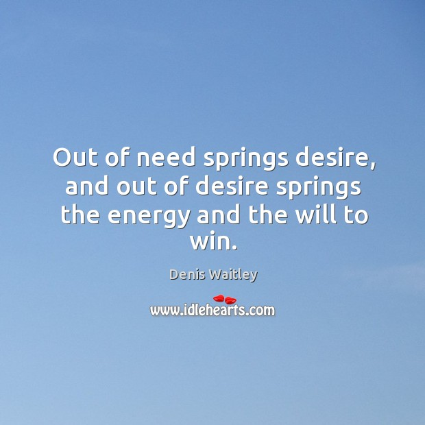 Out of need springs desire, and out of desire springs the energy and the will to win. Image