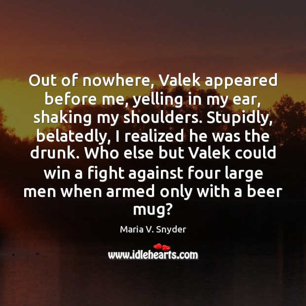 Out of nowhere, Valek appeared before me, yelling in my ear, shaking Maria V. Snyder Picture Quote