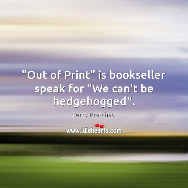 """""""Out of Print"""" is bookseller speak for """"We can't be hedgehogged"""". Image"""