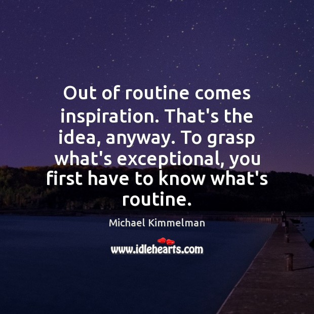 Out of routine comes inspiration. That's the idea, anyway. To grasp what's Image