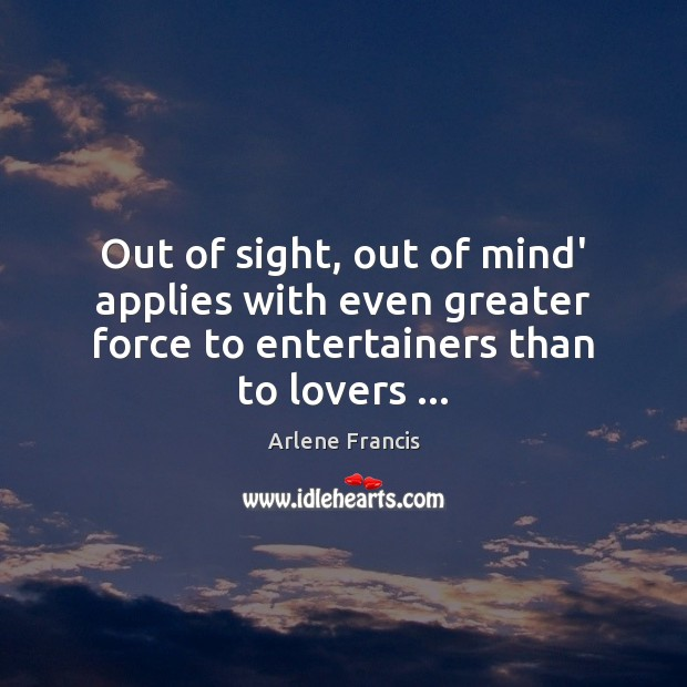 Image, Out of sight, out of mind' applies with even greater force to