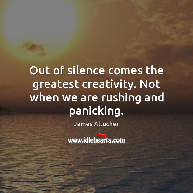 Out of silence comes the greatest creativity. Not when we are rushing and panicking. James Altucher Picture Quote