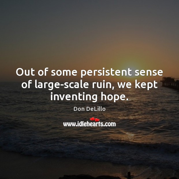 Out of some persistent sense of large-scale ruin, we kept inventing hope. Don DeLillo Picture Quote