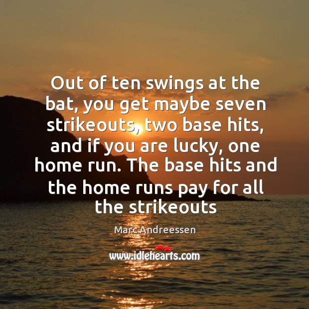 Out of ten swings at the bat, you get maybe seven strikeouts, Marc Andreessen Picture Quote