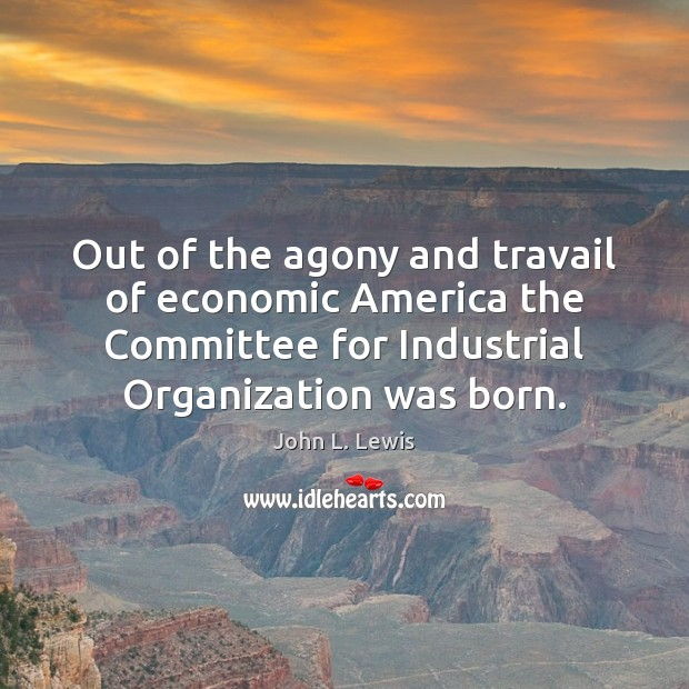 Out of the agony and travail of economic America the Committee for John L. Lewis Picture Quote