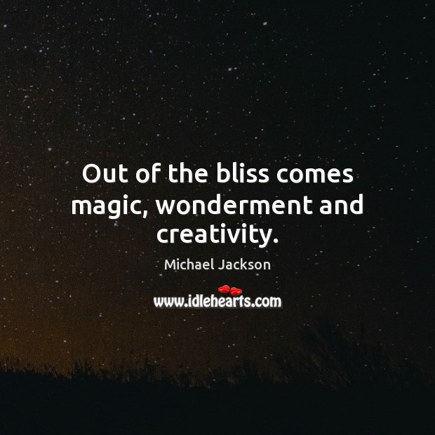 Out of the bliss comes magic, wonderment and creativity. Michael Jackson Picture Quote