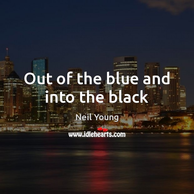Out of the blue and into the black Neil Young Picture Quote