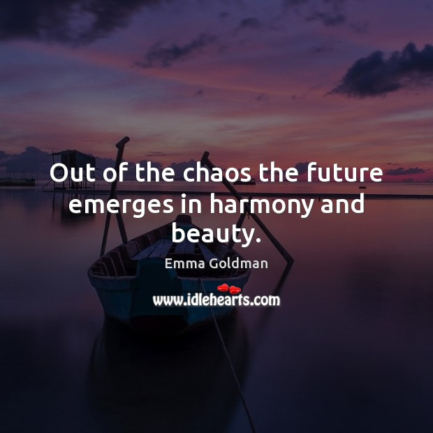 Out of the chaos the future emerges in harmony and beauty. Emma Goldman Picture Quote