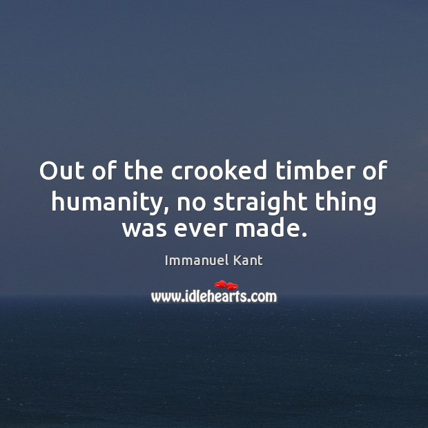 Out of the crooked timber of humanity, no straight thing was ever made. Image
