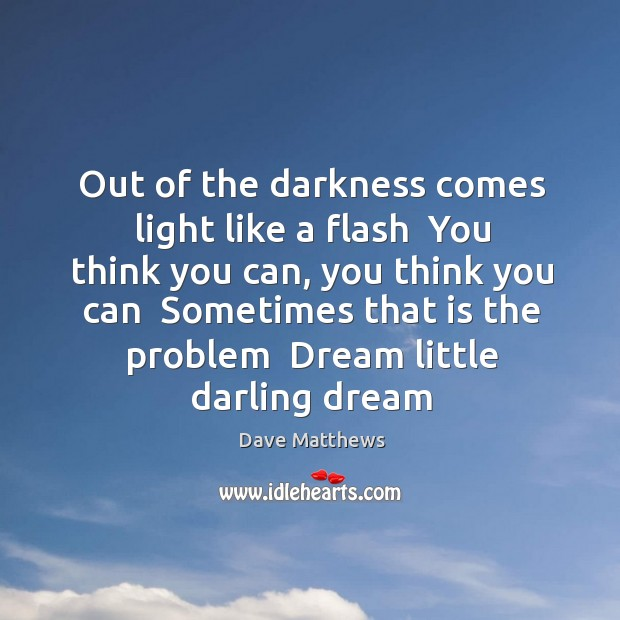 Out of the darkness comes light like a flash  You think you Image