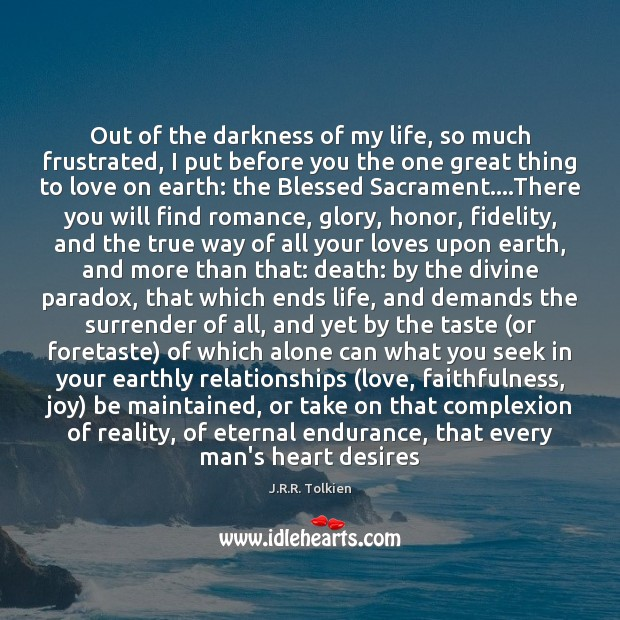 Out of the darkness of my life, so much frustrated, I put J.R.R. Tolkien Picture Quote
