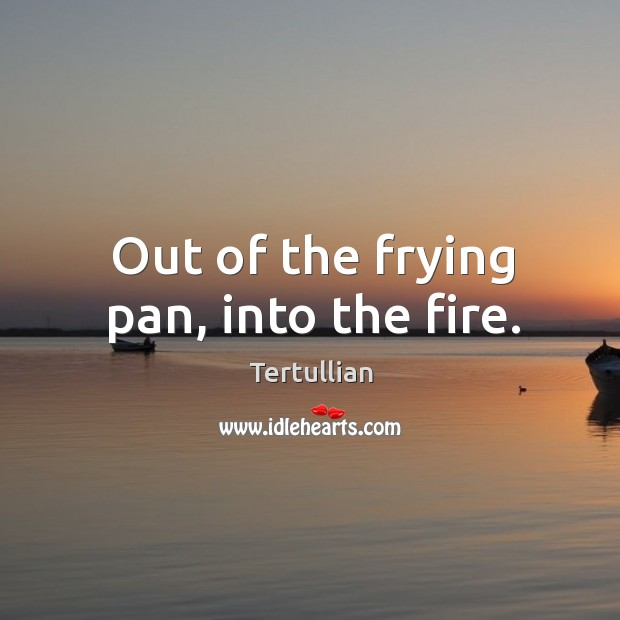 Out of the frying pan, into the fire. Image